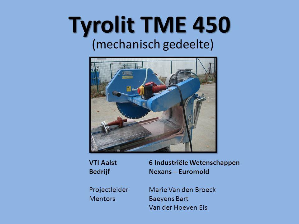 Tyrolit TME 450 (mechanisch gedeelte) VTI Aalst6 Industriële Wetenschappen BedrijfNexans – Euromold Projectleider Marie Van den Broeck MentorsBaeyens Bart Van der Hoeven Els