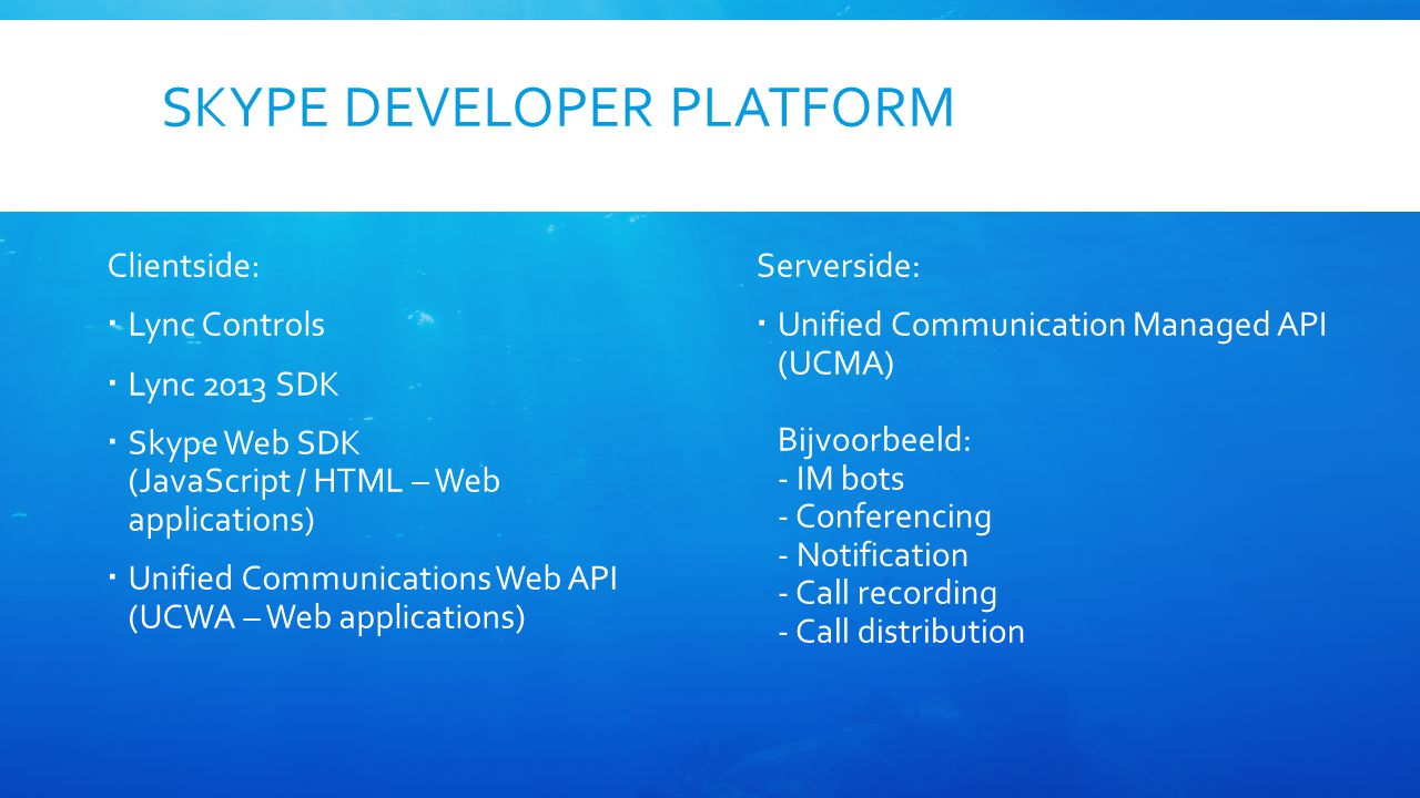 SKYPE DEVELOPER PLATFORM Serverside:  Unified Communication Managed API (UCMA) Bijvoorbeeld: - IM bots - Conferencing - Notification - Call recording - Call distribution Clientside:  Lync Controls  Lync 2013 SDK  Skype Web SDK (JavaScript / HTML – Web applications)  Unified Communications Web API (UCWA – Web applications)