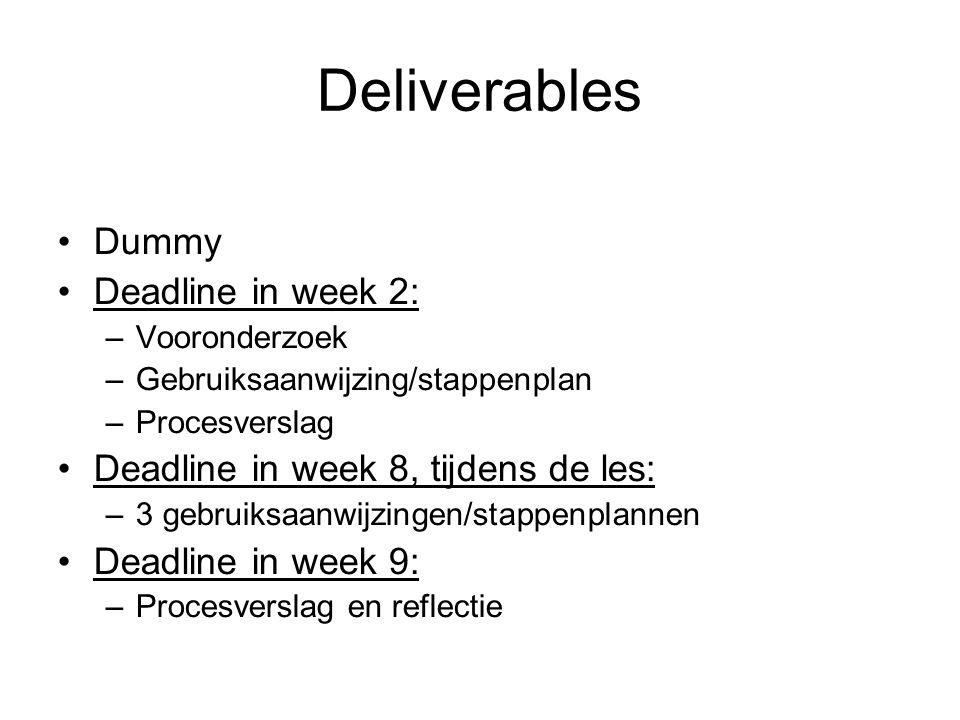 Deliverables Dummy Deadline in week 2: –Vooronderzoek –Gebruiksaanwijzing/stappenplan –Procesverslag Deadline in week 8, tijdens de les: –3 gebruiksaanwijzingen/stappenplannen Deadline in week 9: –Procesverslag en reflectie