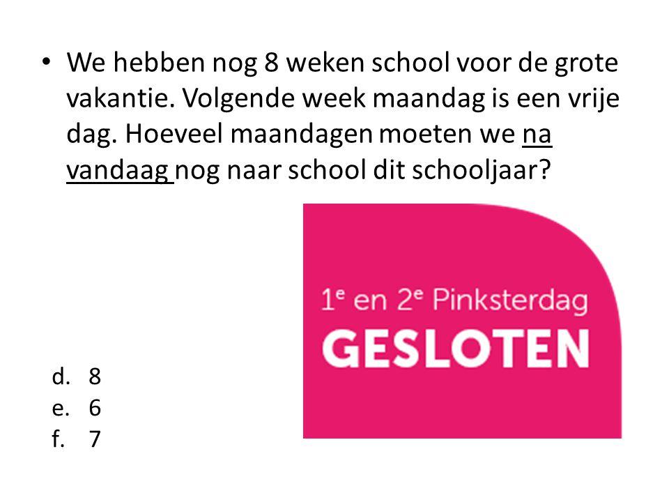 We hebben nog 8 weken school voor de grote vakantie. Volgende week maandag is een vrije dag. Hoeveel maandagen moeten we na vandaag nog naar school di