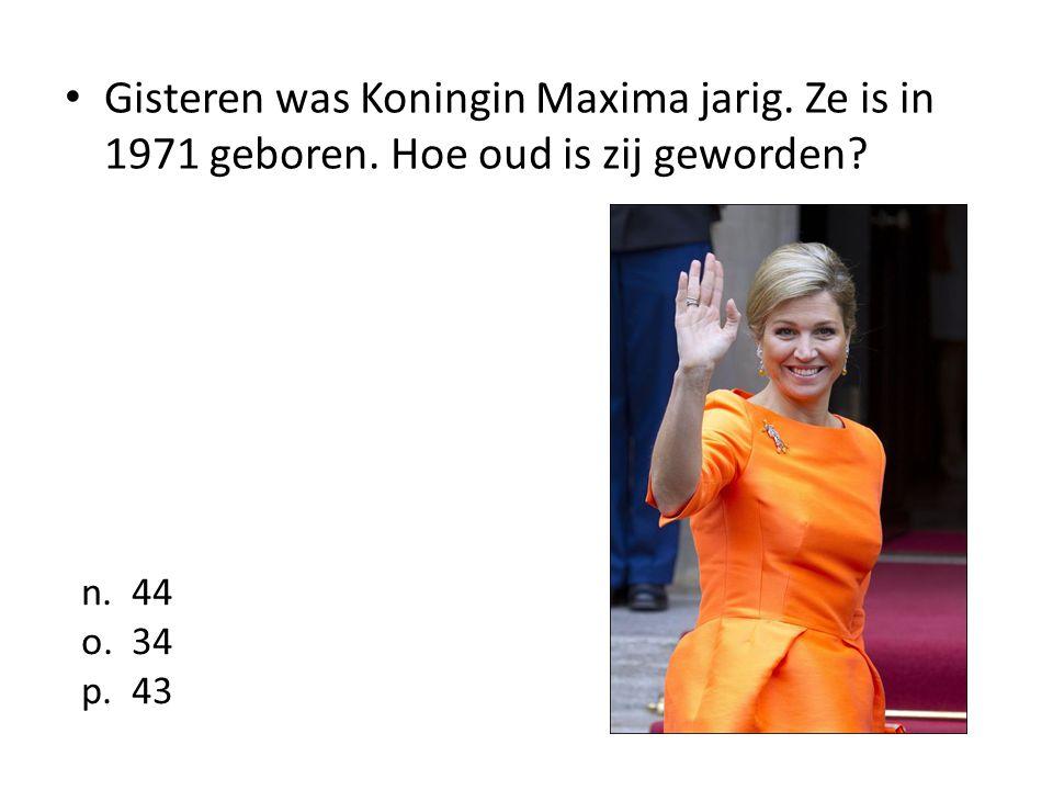 Gisteren was Koningin Maxima jarig. Ze is in 1971 geboren. Hoe oud is zij geworden? n. 44 o. 34 p. 43