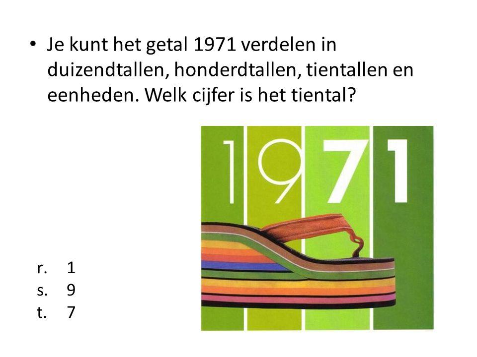 Je kunt het getal 1971 verdelen in duizendtallen, honderdtallen, tientallen en eenheden. Welk cijfer is het tiental? r.1 s.9 t.7