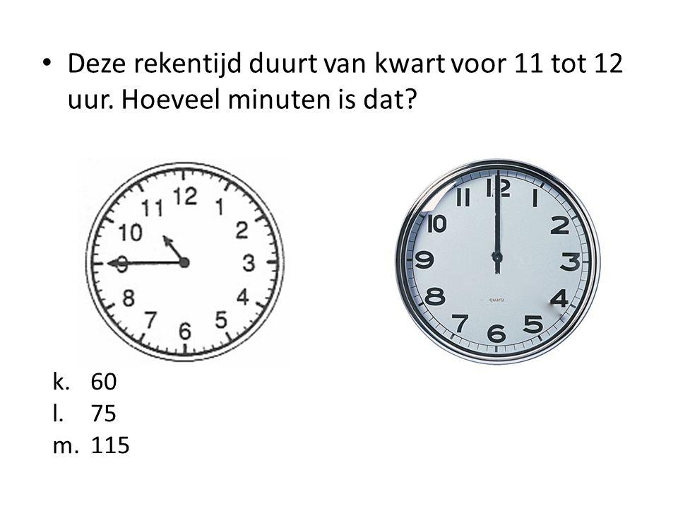 Deze rekentijd duurt van kwart voor 11 tot 12 uur. Hoeveel minuten is dat? k.60 l.75 m.115