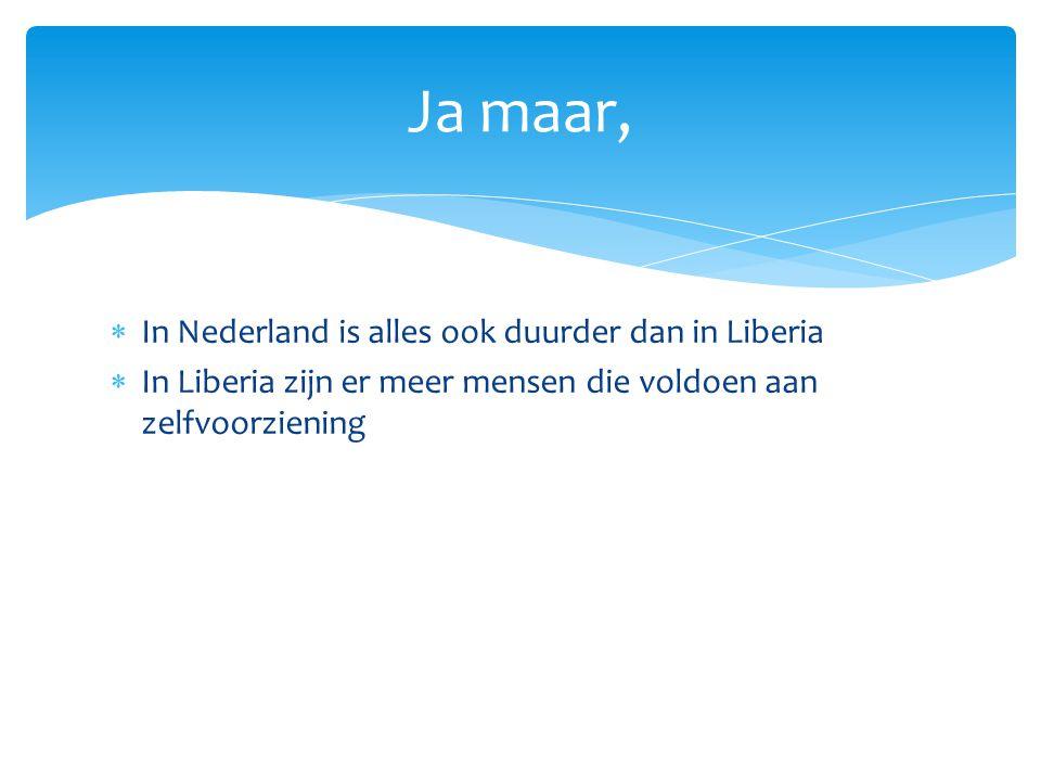  In Nederland is alles ook duurder dan in Liberia  In Liberia zijn er meer mensen die voldoen aan zelfvoorziening Ja maar,