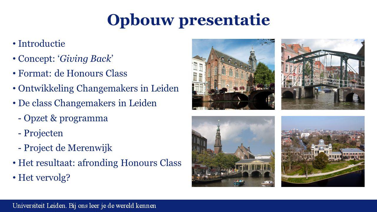 Opbouw presentatie Introductie Concept: 'Giving Back' Format: de Honours Class Ontwikkeling Changemakers in Leiden De class Changemakers in Leiden - O