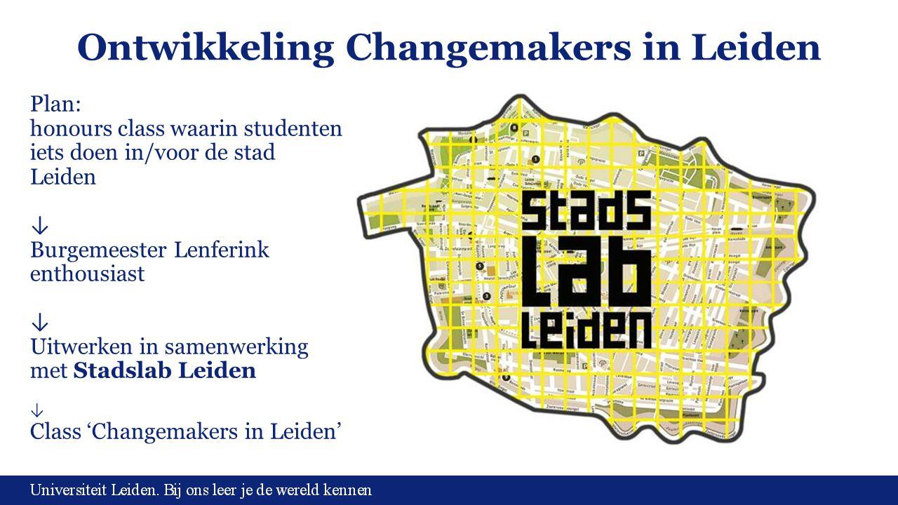 Ontwikkeling Changemakers in Leiden Plan: honours class waarin studenten iets doen in/voor de stad Leiden ↓ Burgemeester Lenferink enthousiast ↓ Uitwe