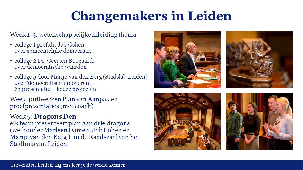 Changemakers in Leiden Week 1-3: wetenschappelijke inleiding thema college 1 prof.dr. Job Cohen: over gemeentelijke democratie college 2 Dr. Geerten B