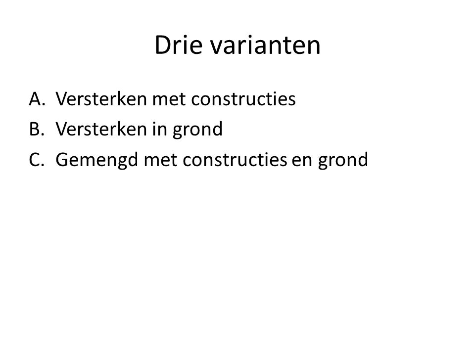 Drie varianten A.Versterken met constructies B.Versterken in grond C.Gemengd met constructies en grond