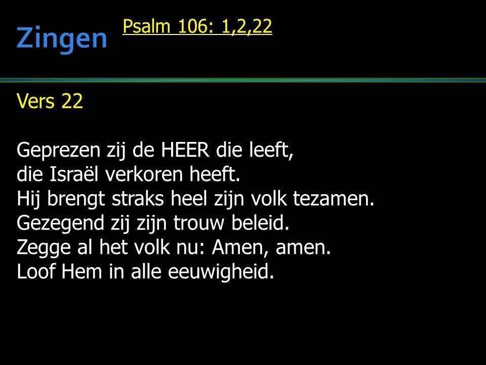 Vers 22 Geprezen zij de HEER die leeft, die Israël verkoren heeft. Hij brengt straks heel zijn volk tezamen. Gezegend zij zijn trouw beleid. Zegge al