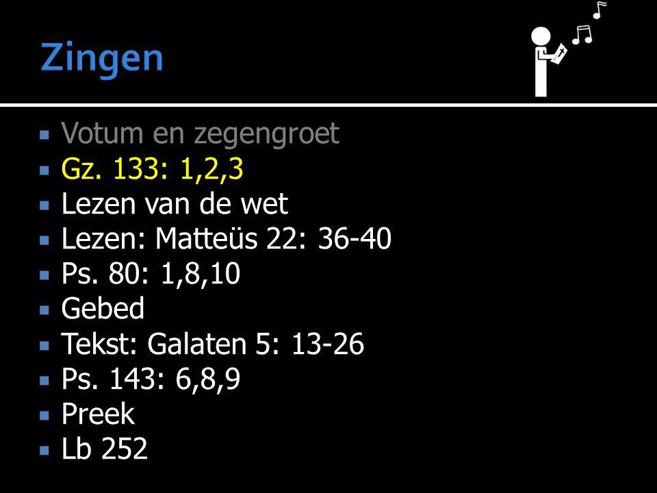  Votum en zegengroet  Gz. 133: 1,2,3  Lezen van de wet  Lezen: Matteüs 22: 36-40  Ps. 80: 1,8,10  Gebed  Tekst: Galaten 5: 13-26  Ps. 143: 6,8