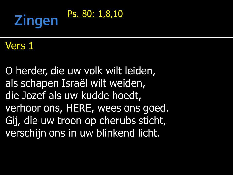 Ps. 80: 1,8,10 Vers 1 O herder, die uw volk wilt leiden, als schapen Israël wilt weiden, die Jozef als uw kudde hoedt, verhoor ons, HERE, wees ons goe