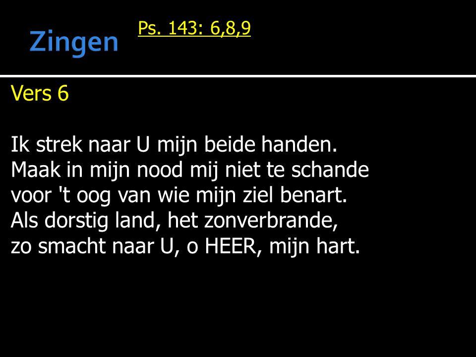 Ps. 143: 6,8,9 Vers 6 Ik strek naar U mijn beide handen. Maak in mijn nood mij niet te schande voor 't oog van wie mijn ziel benart. Als dorstig land,