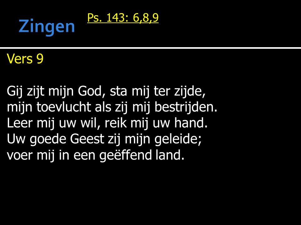Ps. 143: 6,8,9 Vers 9 Gij zijt mijn God, sta mij ter zijde, mijn toevlucht als zij mij bestrijden. Leer mij uw wil, reik mij uw hand. Uw goede Geest z