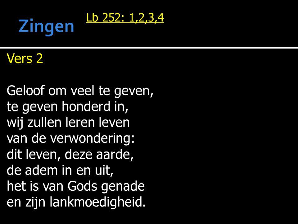 Lb 252: 1,2,3,4 Vers 2 Geloof om veel te geven, te geven honderd in, wij zullen leren leven van de verwondering: dit leven, deze aarde, de adem in en uit, het is van Gods genade en zijn lankmoedigheid.