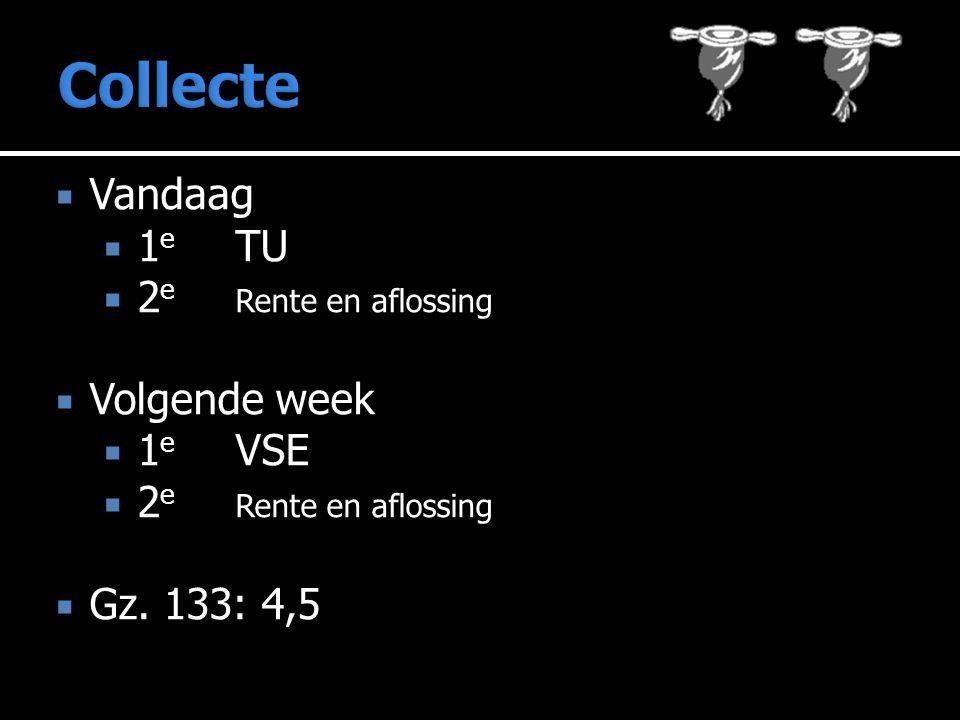 Vandaag  1 e TU  2 e Rente en aflossing  Volgende week  1 e VSE  2 e Rente en aflossing  Gz. 133: 4,5