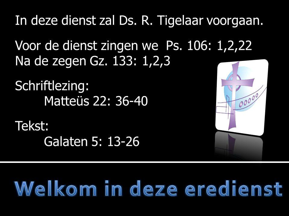 In deze dienst zal Ds. R. Tigelaar voorgaan. Voor de dienst zingen we Ps. 106: 1,2,22 Na de zegen Gz. 133: 1,2,3 Schriftlezing: Matteüs 22: 36-40 Teks