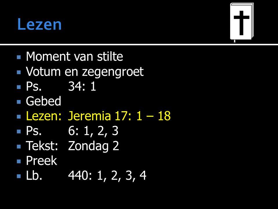  Moment van stilte  Votum en zegengroet  Ps.34: 1  Gebed  Lezen:Jeremia 17: 1 – 18  Ps.6: 1, 2, 3  Tekst:Zondag 2  Preek  Lb.440: 1, 2, 3, 4
