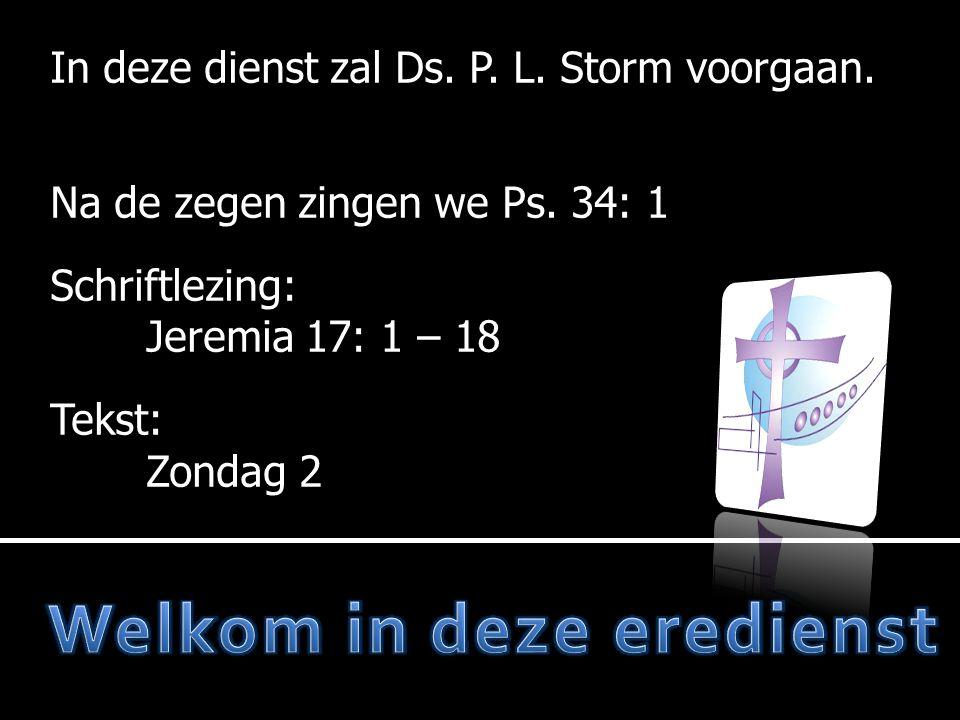 In deze dienst zal Ds. P. L. Storm voorgaan. Na de zegen zingen we Ps. 34: 1 Schriftlezing: Jeremia 17: 1 – 18 Tekst: Zondag 2