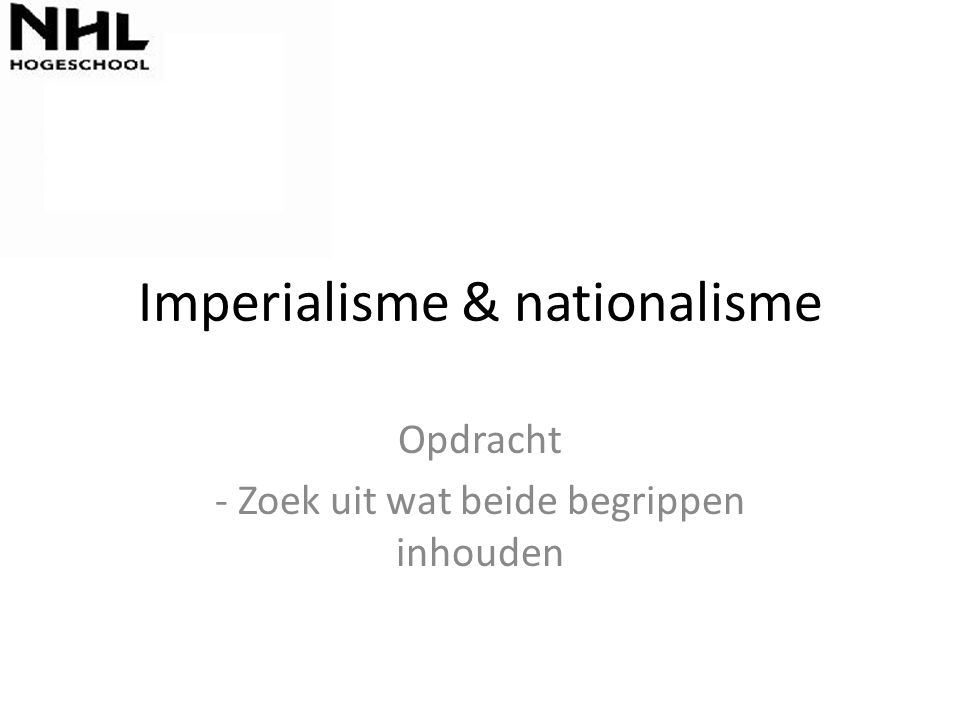 Imperialisme & nationalisme Opdracht - Zoek uit wat beide begrippen inhouden