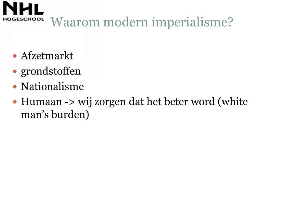 Waarom modern imperialisme? Afzetmarkt grondstoffen Nationalisme Humaan -> wij zorgen dat het beter word (white man's burden)