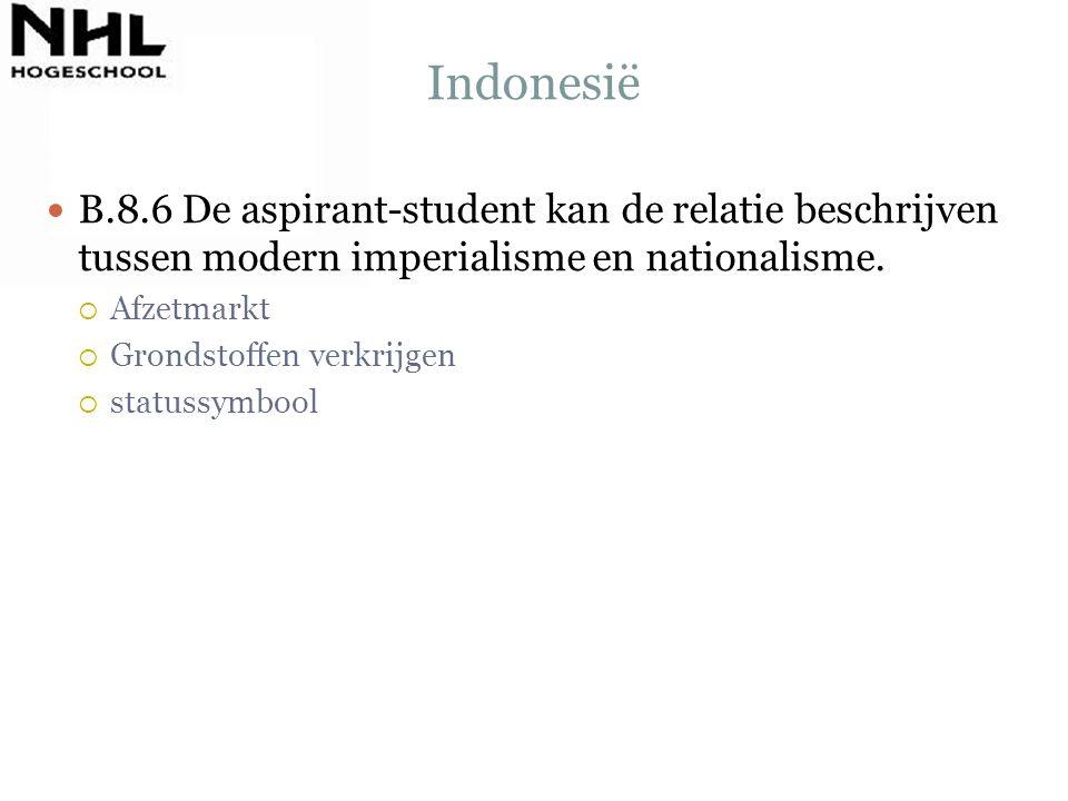Indonesië B.8.6 De aspirant-student kan de relatie beschrijven tussen modern imperialisme en nationalisme.  Afzetmarkt  Grondstoffen verkrijgen  st
