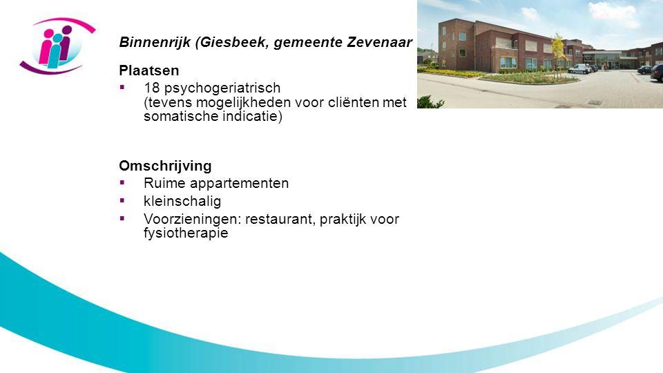 Binnenrijk (Giesbeek, gemeente Zevenaar Plaatsen  18 psychogeriatrisch (tevens mogelijkheden voor cliënten met somatische indicatie) Omschrijving  Ruime appartementen  kleinschalig  Voorzieningen: restaurant, praktijk voor fysiotherapie
