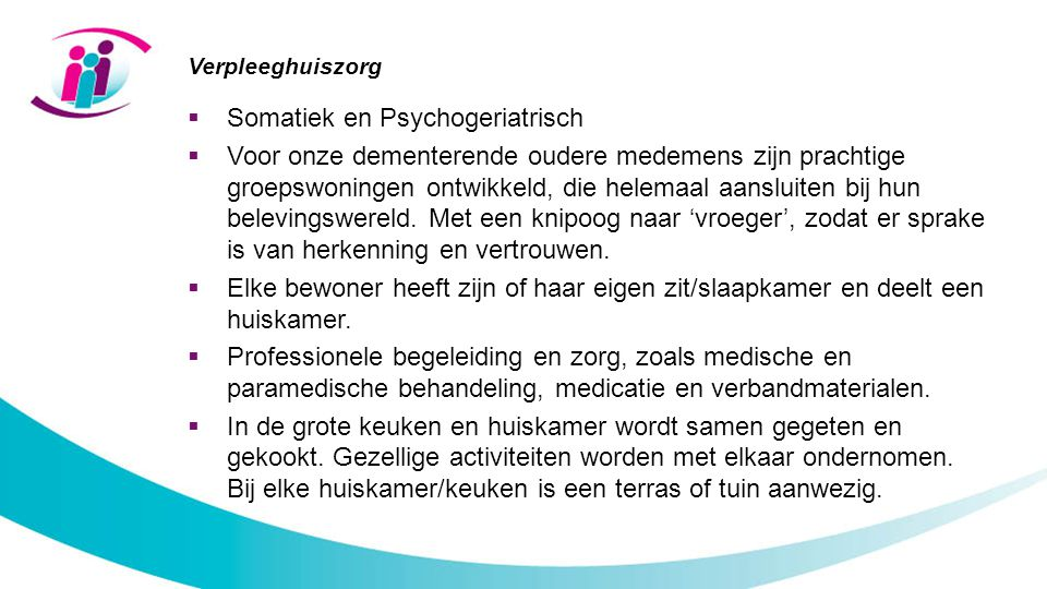 Verpleeghuiszorg  Somatiek en Psychogeriatrisch  Voor onze dementerende oudere medemens zijn prachtige groepswoningen ontwikkeld, die helemaal aansluiten bij hun belevingswereld.