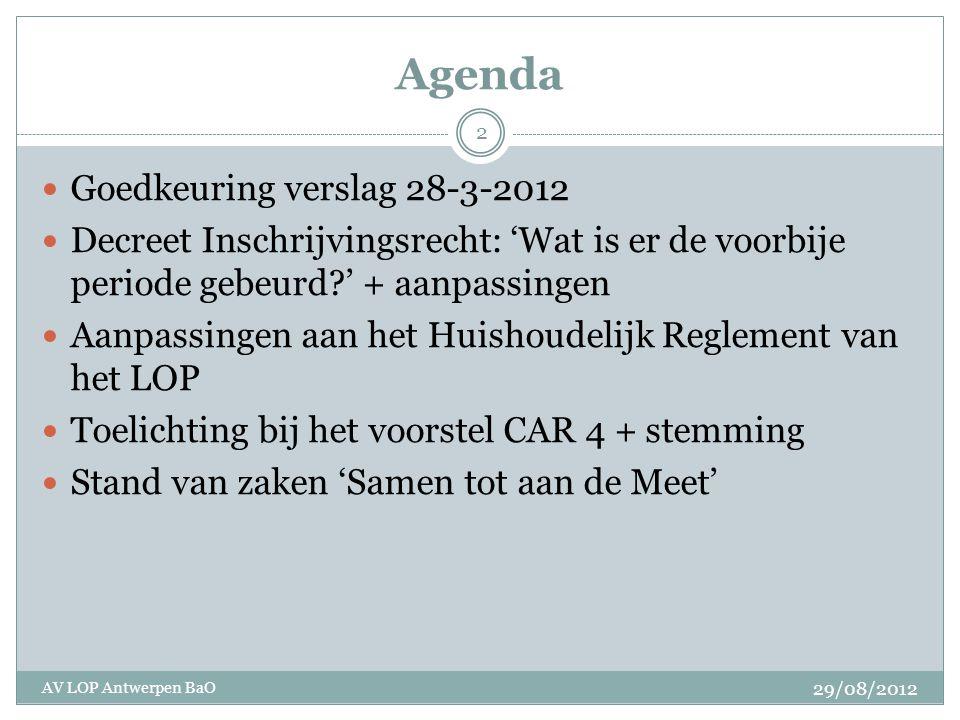 Agenda Goedkeuring verslag 28-3-2012 Decreet Inschrijvingsrecht: 'Wat is er de voorbije periode gebeurd?' + aanpassingen Aanpassingen aan het Huishoudelijk Reglement van het LOP Toelichting bij het voorstel CAR 4 + stemming Stand van zaken 'Samen tot aan de Meet' 29/08/2012 AV LOP Antwerpen BaO 2