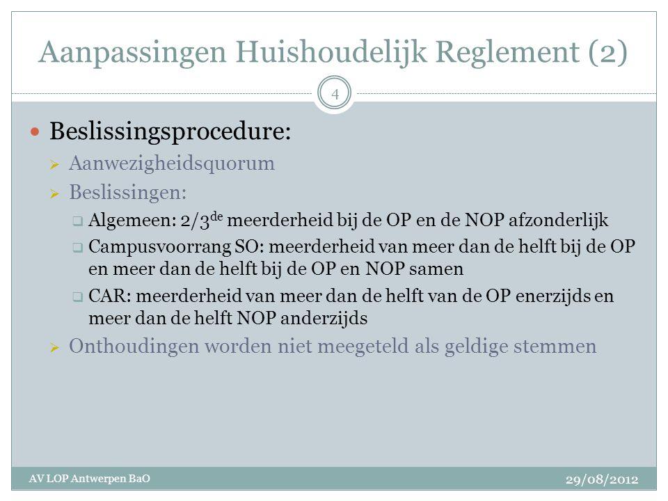 Aanpassingen Huishoudelijk Reglement (2) Beslissingsprocedure:  Aanwezigheidsquorum  Beslissingen:  Algemeen: 2/3 de meerderheid bij de OP en de NOP afzonderlijk  Campusvoorrang SO: meerderheid van meer dan de helft bij de OP en meer dan de helft bij de OP en NOP samen  CAR: meerderheid van meer dan de helft van de OP enerzijds en meer dan de helft NOP anderzijds  Onthoudingen worden niet meegeteld als geldige stemmen 29/08/2012 AV LOP Antwerpen BaO 4