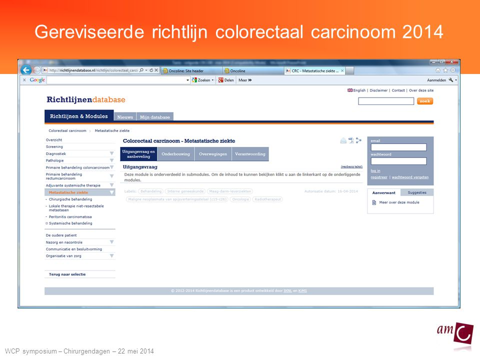 WCP symposium – Chirurgendagen – 22 mei 2014 5x5 Gy followed by chemotherapy Dutch M1 study 2x CAPOX + bevacizumab SCRT 5x5 Gy Surgery Rectum & liver / lung Van Dijk et al, Ann Oncol 2013 4x CAPOX + 3x bevacizumab week 1-2 3-7 9-20 26 823 Primary rectal cancer + synchronous resectable metastases in 1 or 2 organs Re-staging CT
