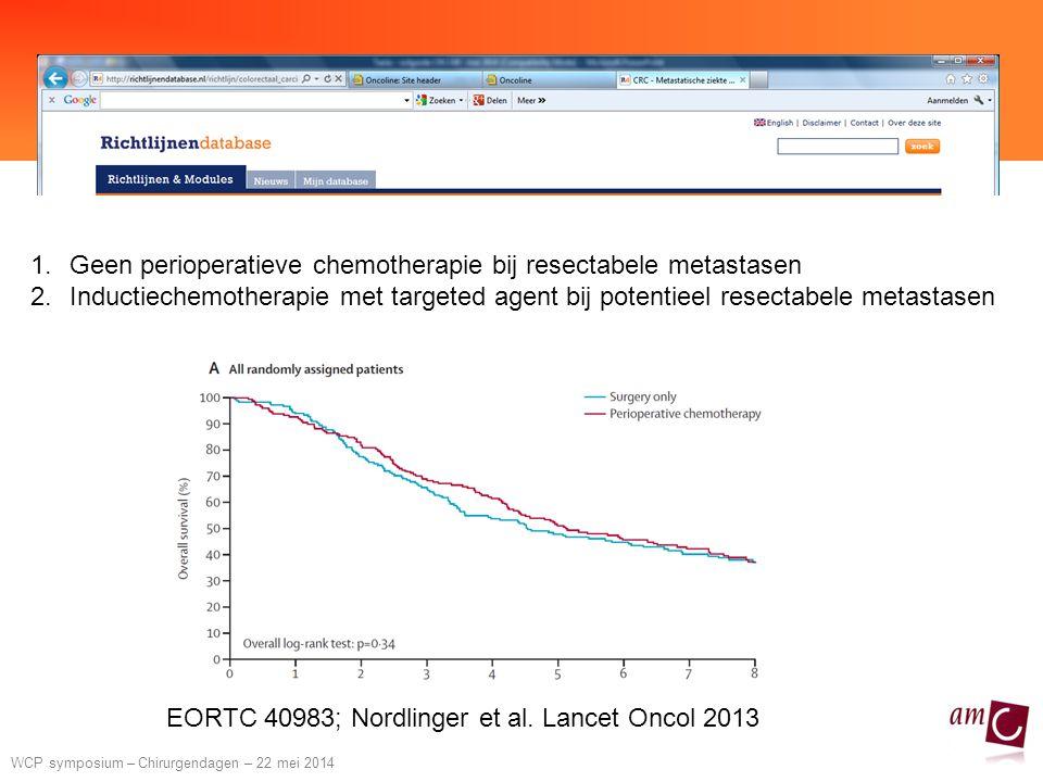 WCP symposium – Chirurgendagen – 22 mei 2014 1.Geen perioperatieve chemotherapie bij resectabele metastasen 2.Inductiechemotherapie met targeted agent bij potentieel resectabele metastasen EORTC 40983; Nordlinger et al.