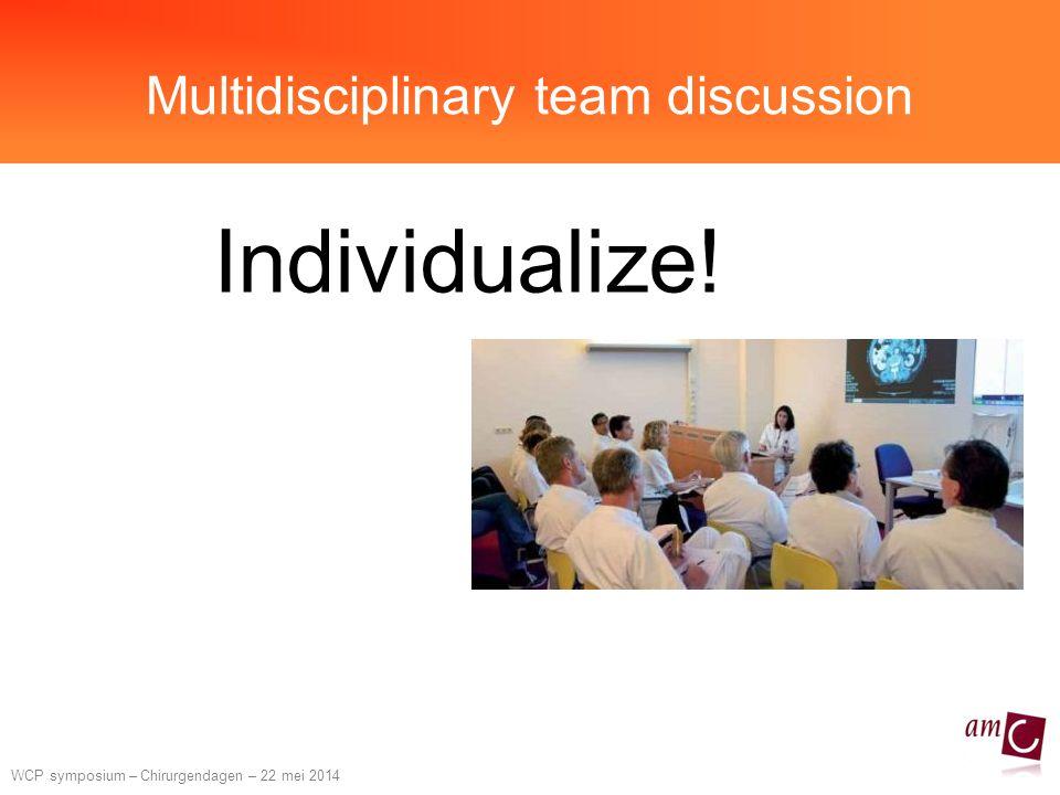 WCP symposium – Chirurgendagen – 22 mei 2014 Multidisciplinary team discussion Individualize!
