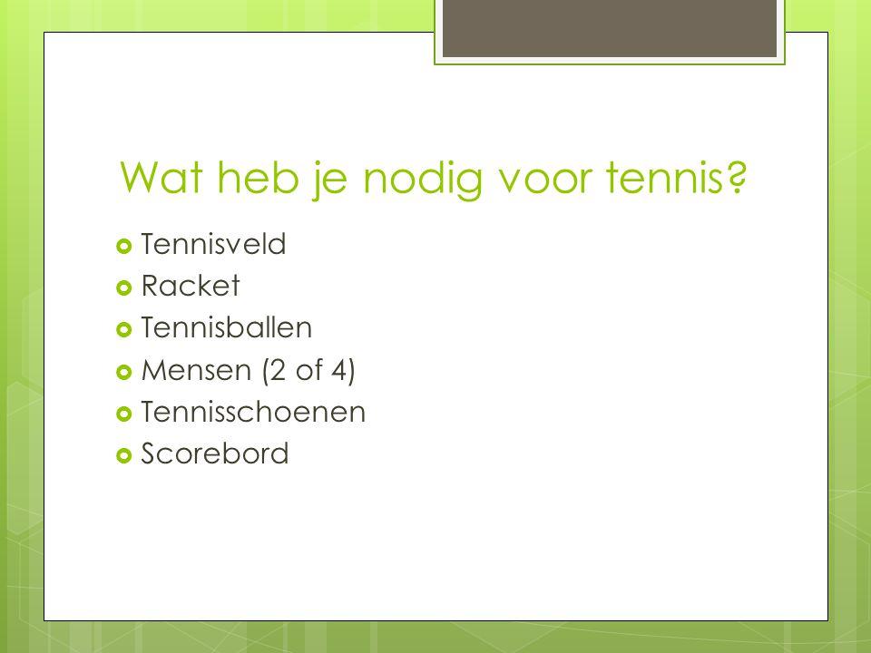 Wat heb je nodig voor tennis?  Tennisveld  Racket  Tennisballen  Mensen (2 of 4)  Tennisschoenen  Scorebord