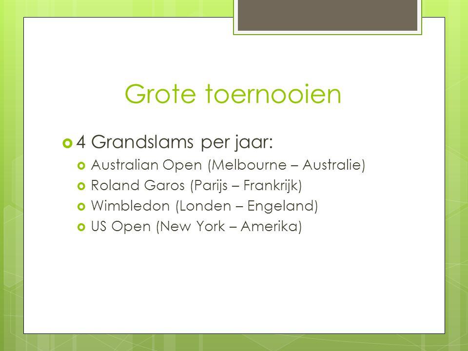 Grote toernooien  4 Grandslams per jaar:  Australian Open (Melbourne – Australie)  Roland Garos (Parijs – Frankrijk)  Wimbledon (Londen – Engeland