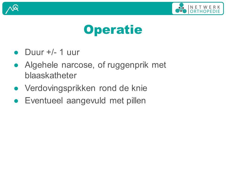 Operatie ● Duur +/- 1 uur ● Algehele narcose, of ruggenprik met blaaskatheter ● Verdovingsprikken rond de knie ● Eventueel aangevuld met pillen