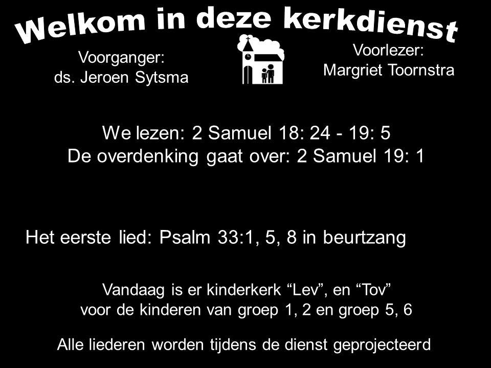 Het eerste lied: Psalm 33:1, 5, 8 in beurtzang Alle liederen worden tijdens de dienst geprojecteerd Voorganger: ds. Jeroen Sytsma We lezen: 2 Samuel 1