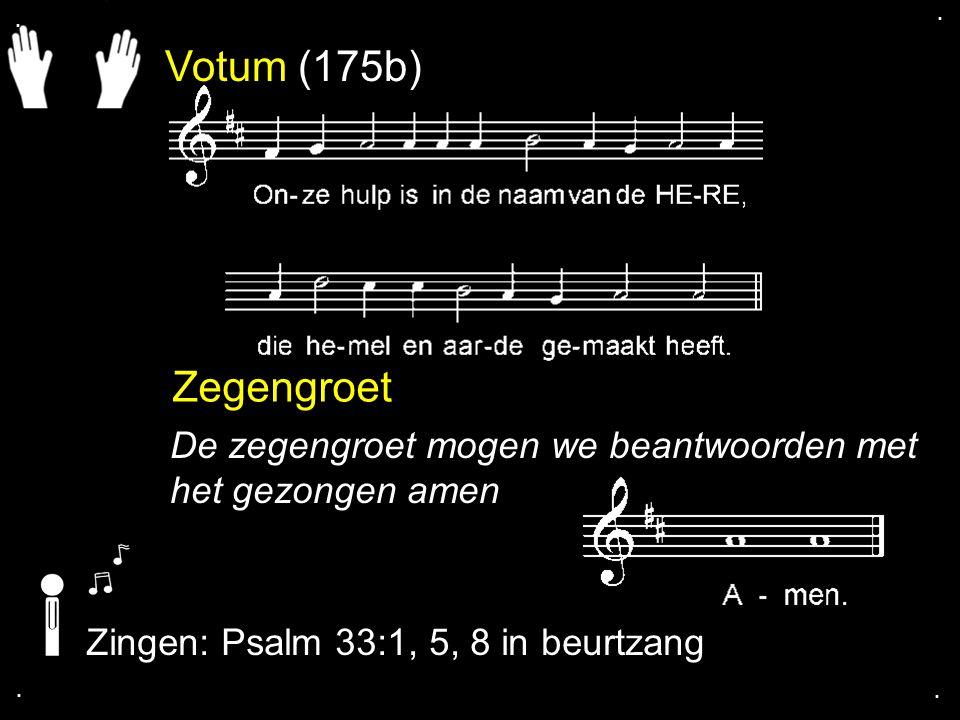 Votum (175b) Zegengroet De zegengroet mogen we beantwoorden met het gezongen amen Zingen: Psalm 33:1, 5, 8 in beurtzang....