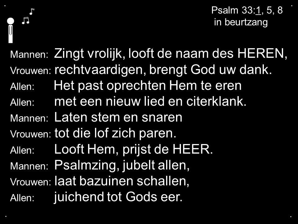 .... Psalm 33:1, 5, 8 in beurtzang Mannen: Zingt vrolijk, looft de naam des HEREN, Vrouwen: rechtvaardigen, brengt God uw dank. Allen: Het past oprech