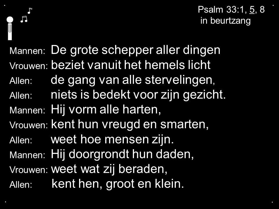 .... Psalm 33:1, 5, 8 in beurtzang Mannen: De grote schepper aller dingen Vrouwen: beziet vanuit het hemels licht Allen: de gang van alle stervelingen