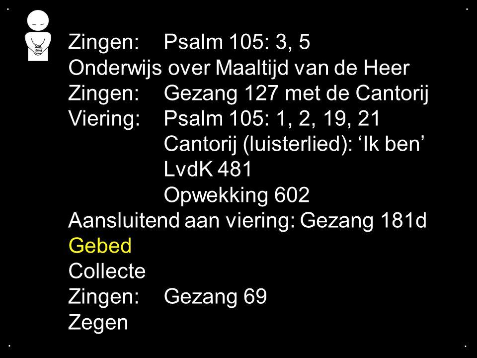 .... Zingen:Psalm 105: 3, 5 Onderwijs over Maaltijd van de Heer Zingen:Gezang 127 met de Cantorij Viering:Psalm 105: 1, 2, 19, 21 Cantorij (luisterlie