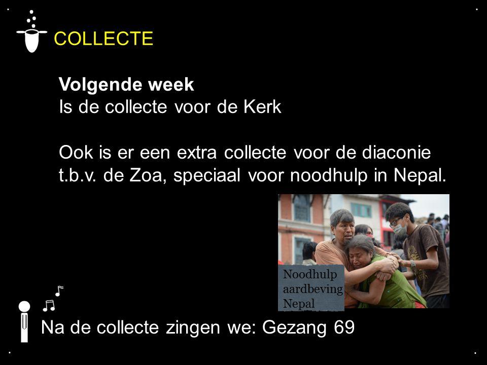 .... COLLECTE Volgende week Is de collecte voor de Kerk Ook is er een extra collecte voor de diaconie t.b.v. de Zoa, speciaal voor noodhulp in Nepal.