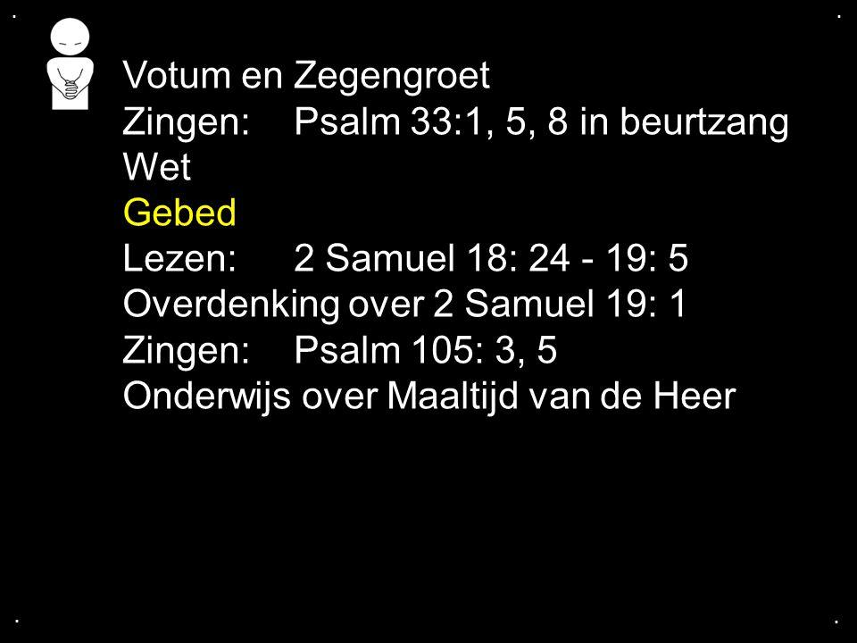 .... Votum en Zegengroet Zingen:Psalm 33:1, 5, 8 in beurtzang Wet Gebed Lezen: 2 Samuel 18: 24 - 19: 5 Overdenking over 2 Samuel 19: 1 Zingen:Psalm 10