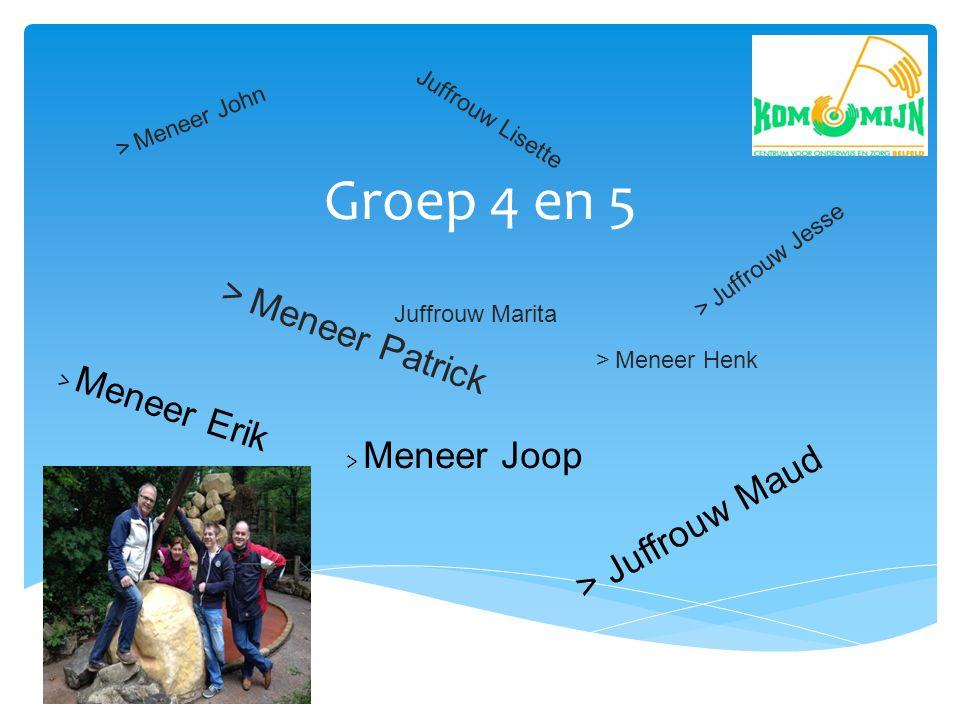 Groep 4 en 5 > Meneer Patrick > Meneer Joop > Meneer Erik > Juffrouw Maud > Juffrouw Jesse > Meneer Henk > Meneer John Juffrouw Marita Juffrouw Lisett