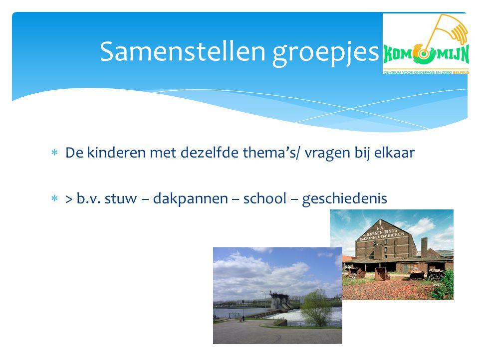  De kinderen met dezelfde thema's/ vragen bij elkaar  > b.v. stuw – dakpannen – school – geschiedenis Samenstellen groepjes