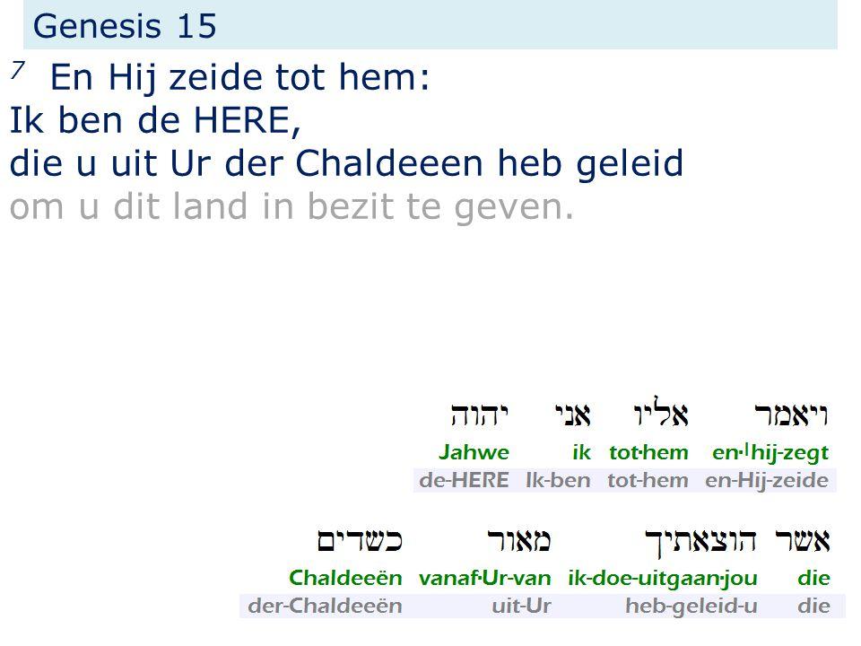 Genesis 15 7 En Hij zeide tot hem: Ik ben de HERE, die u uit Ur der Chaldeeen heb geleid om u dit land in bezit te geven.