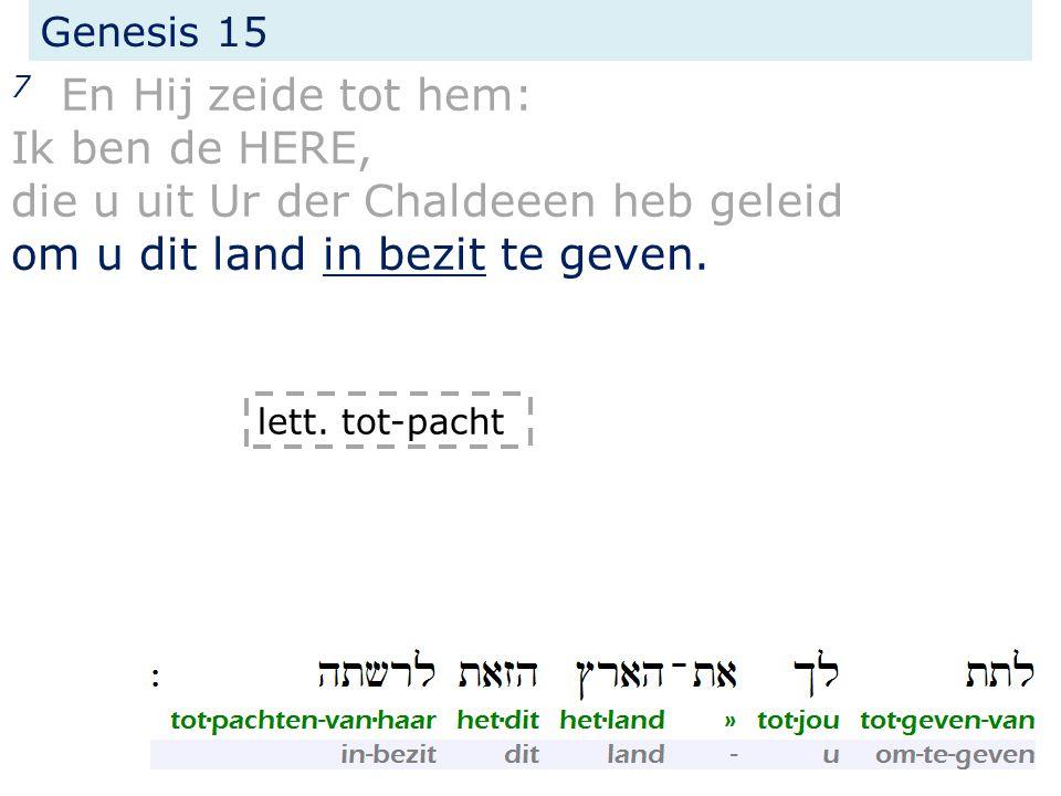 Genesis 15 7 En Hij zeide tot hem: Ik ben de HERE, die u uit Ur der Chaldeeen heb geleid om u dit land in bezit te geven. lett. tot-pacht