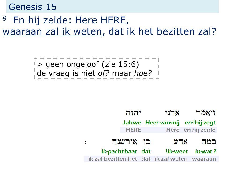 Genesis 15 8 En hij zeide: Here HERE, waaraan zal ik weten, dat ik het bezitten zal? > geen ongeloof (zie 15:6) de vraag is niet of? maar hoe?