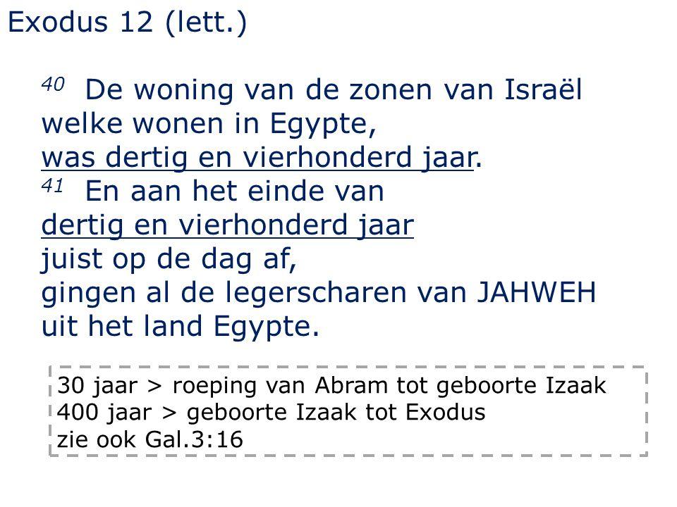 Exodus 12 (lett.) 40 De woning van de zonen van Israël welke wonen in Egypte, was dertig en vierhonderd jaar. 41 En aan het einde van dertig en vierho