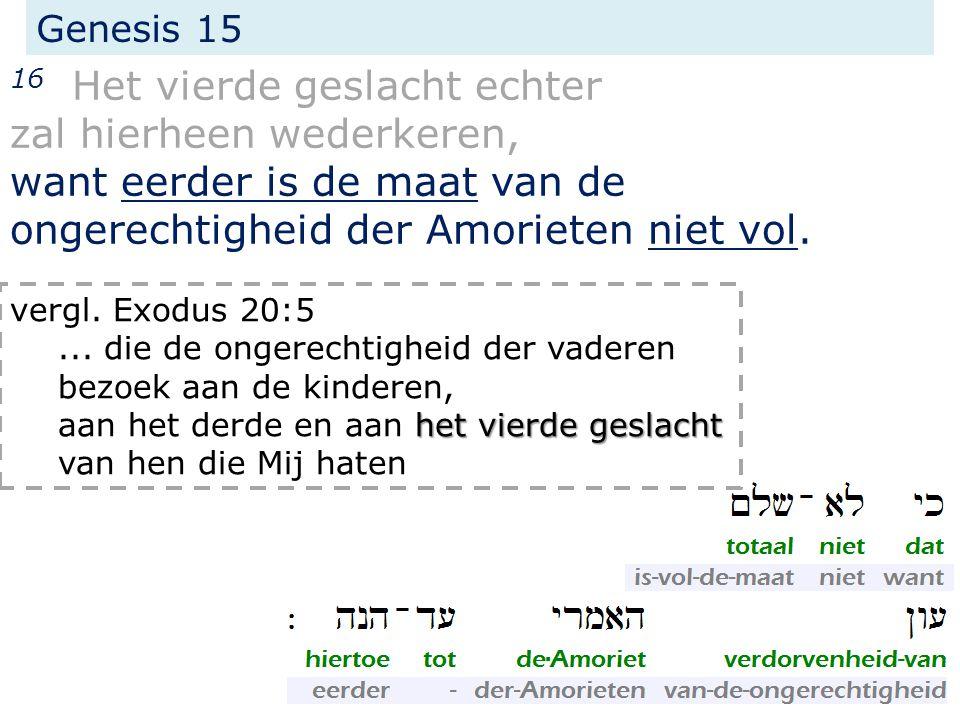 Genesis 15 16 Het vierde geslacht echter zal hierheen wederkeren, want eerder is de maat van de ongerechtigheid der Amorieten niet vol. vergl. Exodus