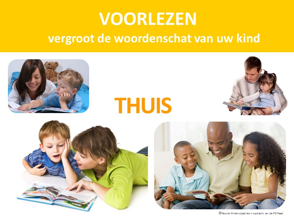 VOORLEZEN vergroot de woordenschat van uw kind © Rezulto Onderwijsadvies in opdracht van de PO-Raad THUIS